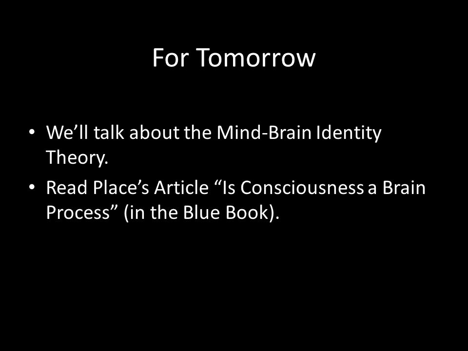 For Tomorrow We'll talk about the Mind-Brain Identity Theory.