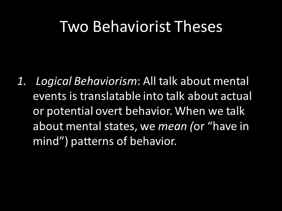 1. Logical Behaviorism: All talk about mental events is translatable into talk about actual or potential overt behavior. When we talk about mental sta