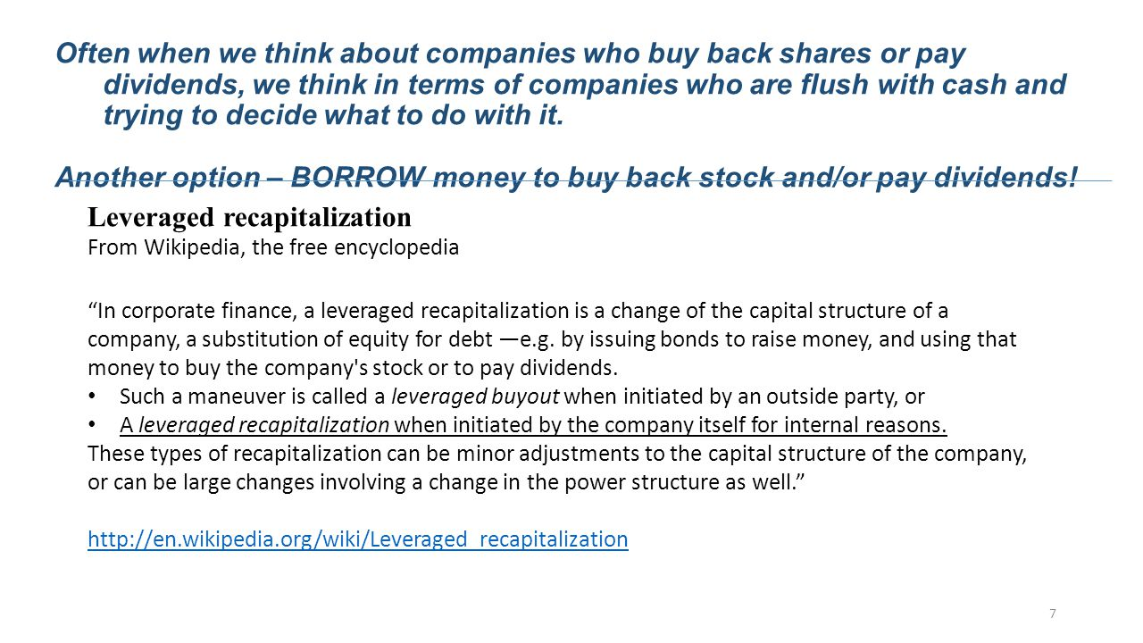 Leveraged recapitalization From Wikipedia, the free encyclopedia In corporate finance, a leveraged recapitalization is a change of the capital structure of a company, a substitution of equity for debt —e.g.