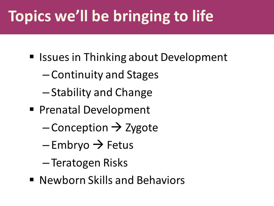 Topics we'll be bringing to life  Issues in Thinking about Development – Continuity and Stages – Stability and Change  Prenatal Development – Concep