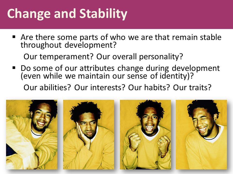 Change and Stability  Are there some parts of who we are that remain stable throughout development? Our temperament? Our overall personality?  Do so