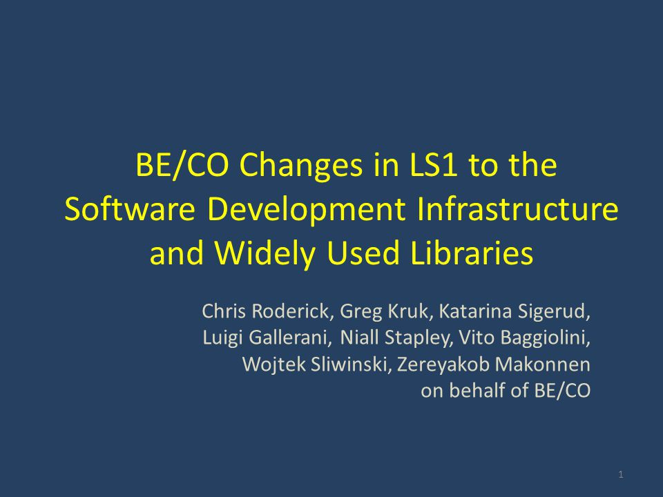 BE/CO Changes in LS1 to the Software Development Infrastructure and Widely Used Libraries Chris Roderick, Greg Kruk, Katarina Sigerud, Luigi Gallerani, Niall Stapley, Vito Baggiolini, Wojtek Sliwinski, Zereyakob Makonnen on behalf of BE/CO 1