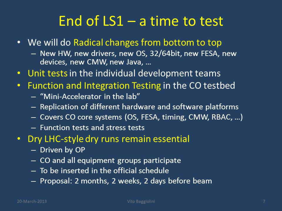 End of LS1 – a time to test We will do Radical changes from bottom to top – New HW, new drivers, new OS, 32/64bit, new FESA, new devices, new CMW, new Java, … Unit tests in the individual development teams Function and Integration Testing in the CO testbed – Mini-Accelerator in the lab – Replication of different hardware and software platforms – Covers CO core systems (OS, FESA, timing, CMW, RBAC, …) – Function tests and stress tests Dry LHC-style dry runs remain essential – Driven by OP – CO and all equipment groups participate – To be inserted in the official schedule – Proposal: 2 months, 2 weeks, 2 days before beam 720-March-2013Vito Baggiolini