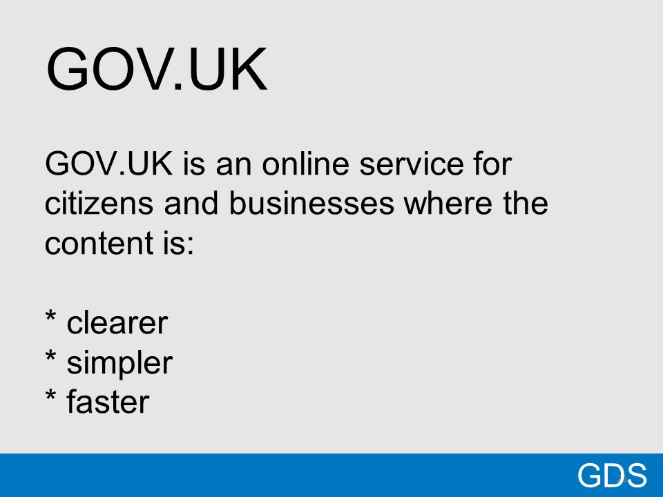 21 GOV.UK is an online service for citizens and businesses where the content is: * clearer * simpler * faster GDS GOV.UK