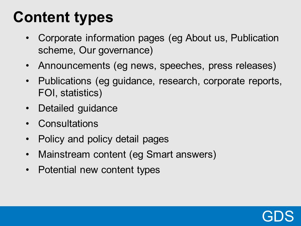 Content types Corporate information pages (eg About us, Publication scheme, Our governance) Announcements (eg news, speeches, press releases) Publications (eg guidance, research, corporate reports, FOI, statistics) Detailed guidance Consultations Policy and policy detail pages Mainstream content (eg Smart answers) Potential new content types GDS