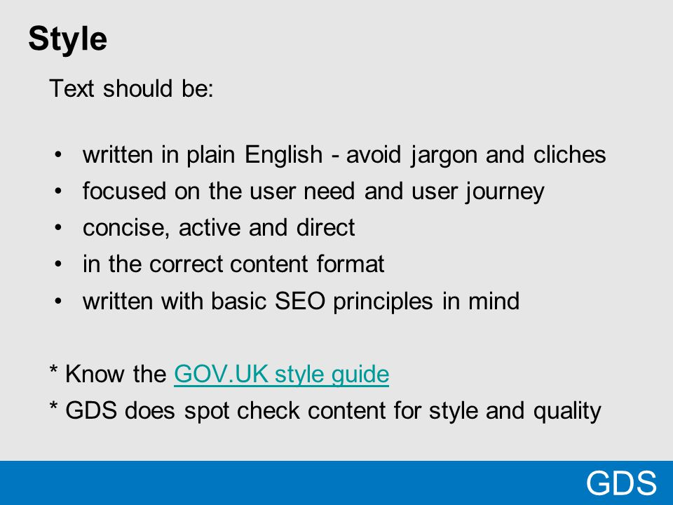 Style Text should be: written in plain English - avoid jargon and cliches focused on the user need and user journey concise, active and direct in the correct content format written with basic SEO principles in mind * Know the GOV.UK style guideGOV.UK style guide * GDS does spot check content for style and quality GDS