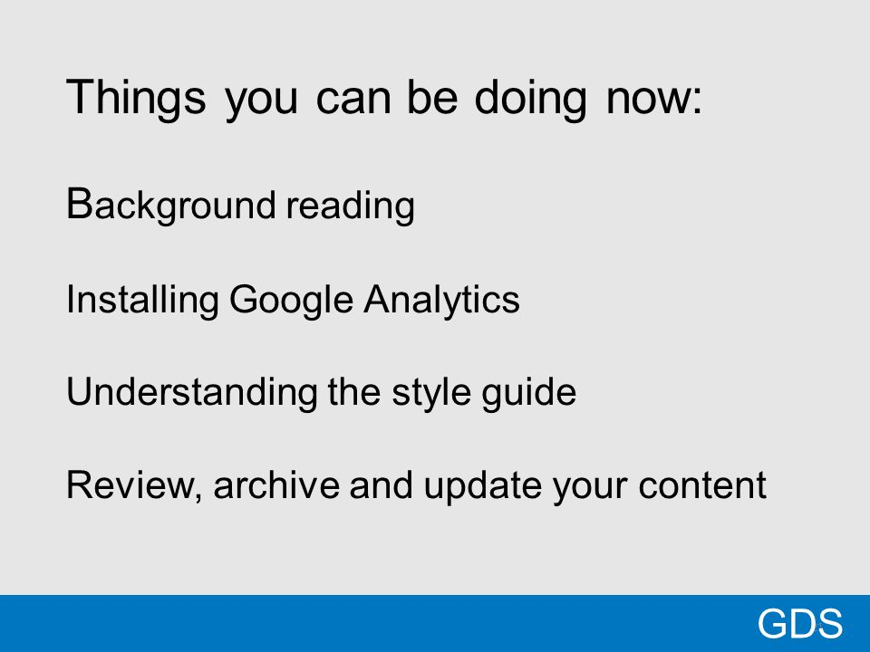 21 Things you can be doing now: B ackground reading Installing Google Analytics Understanding the style guide Review, archive and update your content GDS