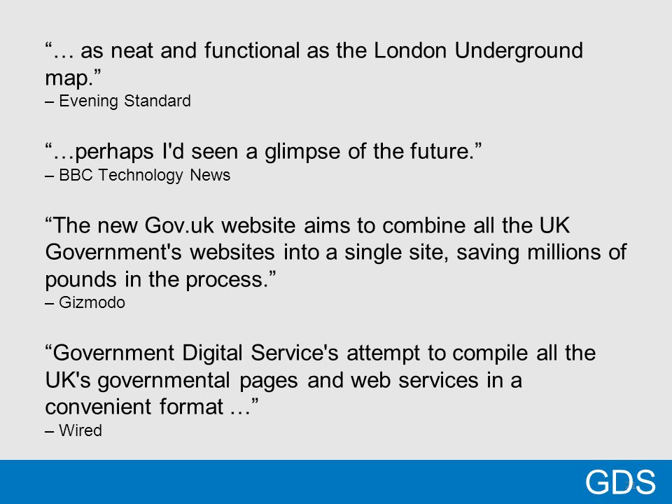21 … as neat and functional as the London Underground map. – Evening Standard …perhaps I d seen a glimpse of the future. – BBC Technology News The new Gov.uk website aims to combine all the UK Government s websites into a single site, saving millions of pounds in the process. – Gizmodo Government Digital Service s attempt to compile all the UK s governmental pages and web services in a convenient format … – Wired GDS