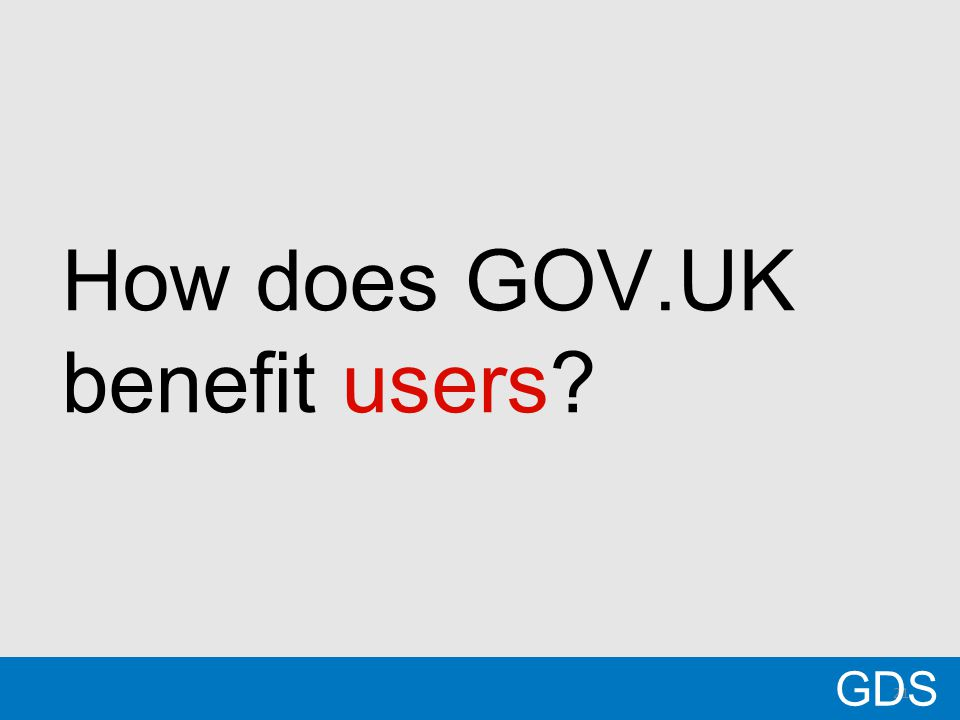 21 All government information is in 1 place Consistent and easy way to find and understand information Content is focused on addressing user needs GDS