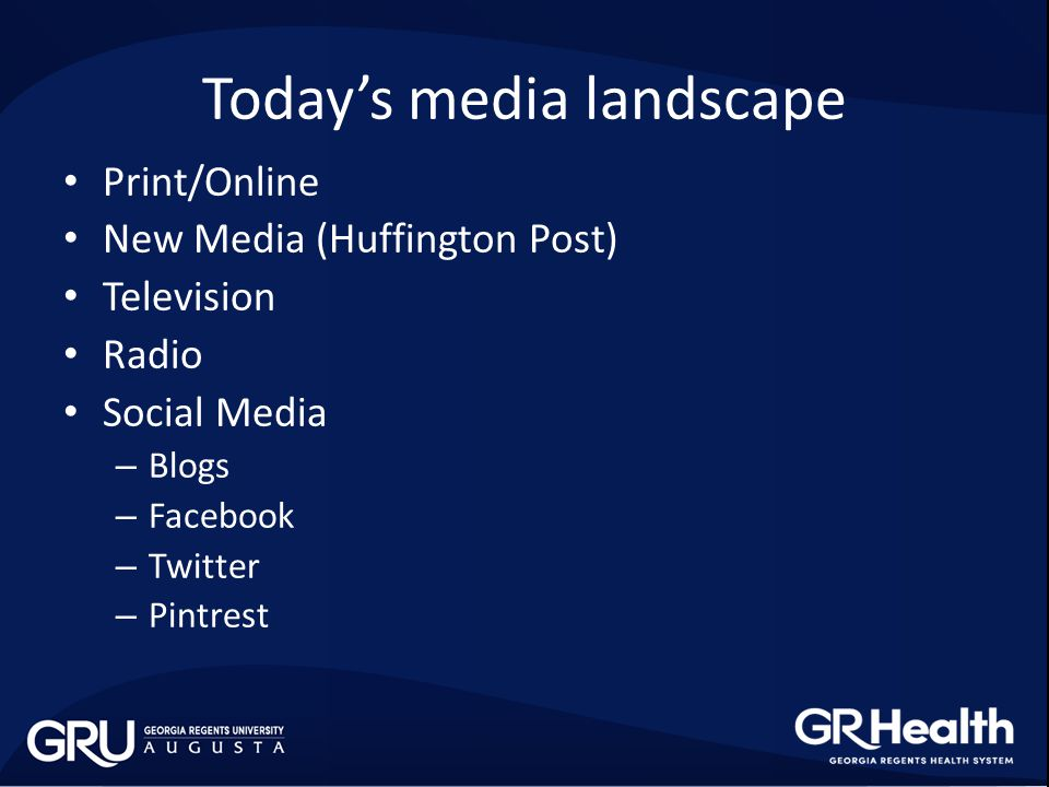 Today's media landscape Print/Online New Media (Huffington Post) Television Radio Social Media – Blogs – Facebook – Twitter – Pintrest