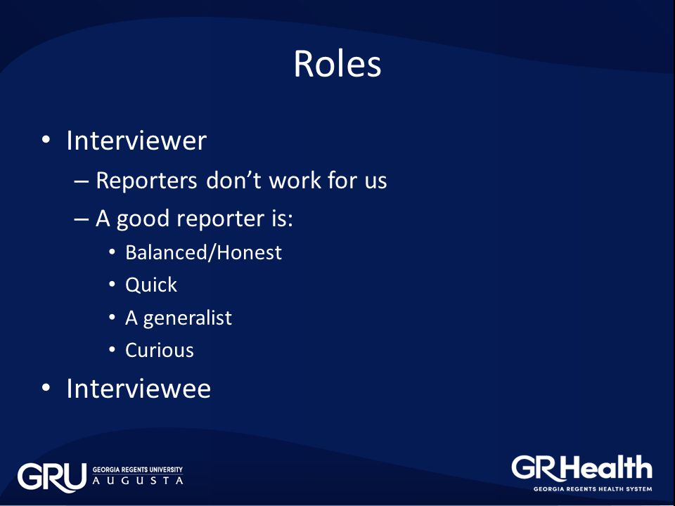 Roles Interviewer – Reporters don't work for us – A good reporter is: Balanced/Honest Quick A generalist Curious Interviewee