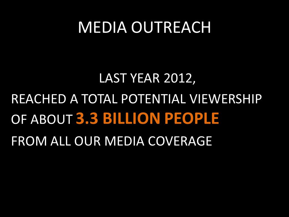 MEDIA OUTREACH LAST YEAR 2012, REACHED A TOTAL POTENTIAL VIEWERSHIP OF ABOUT 3.3 BILLION PEOPLE FROM ALL OUR MEDIA COVERAGE
