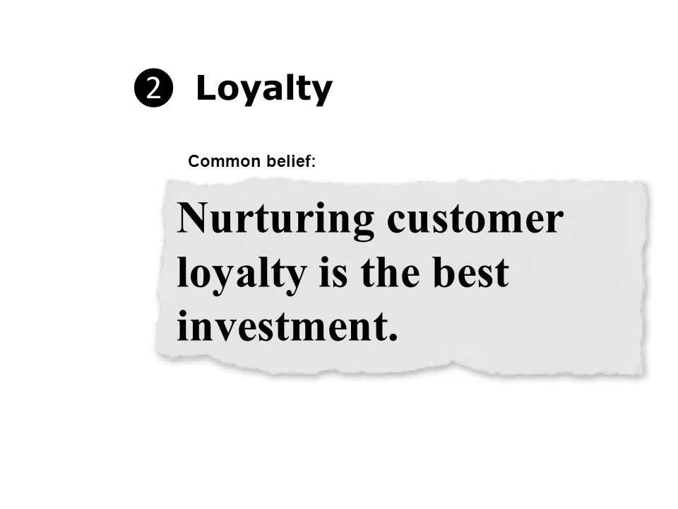 ❷ Loyalty Nurturing customer loyalty is the best investment. Common belief: