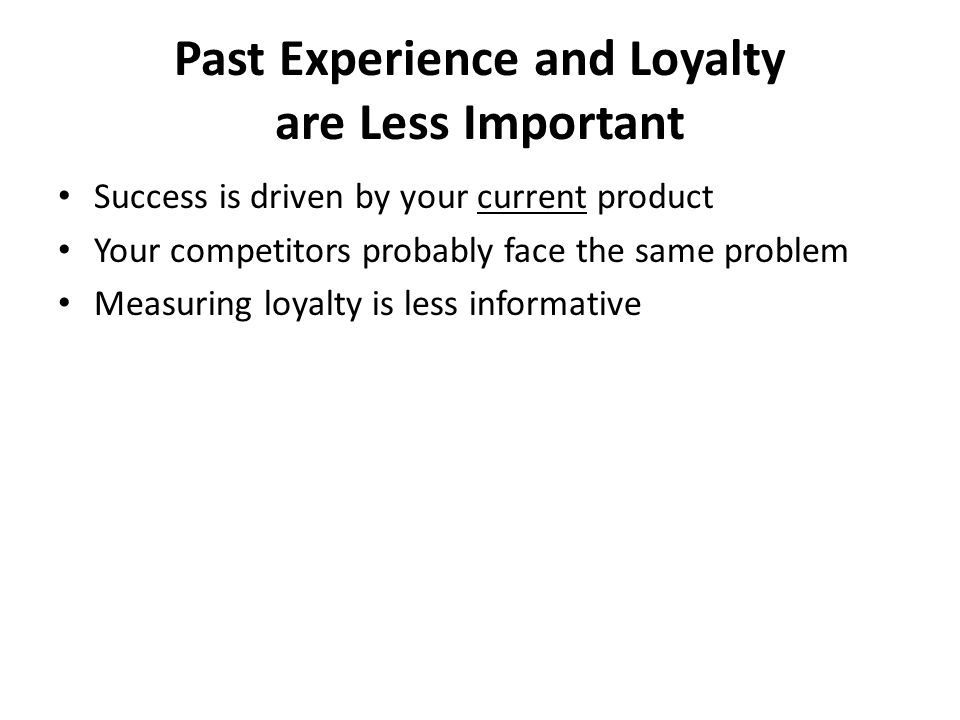 Past Experience and Loyalty are Less Important Success is driven by your current product Your competitors probably face the same problem Measuring loyalty is less informative
