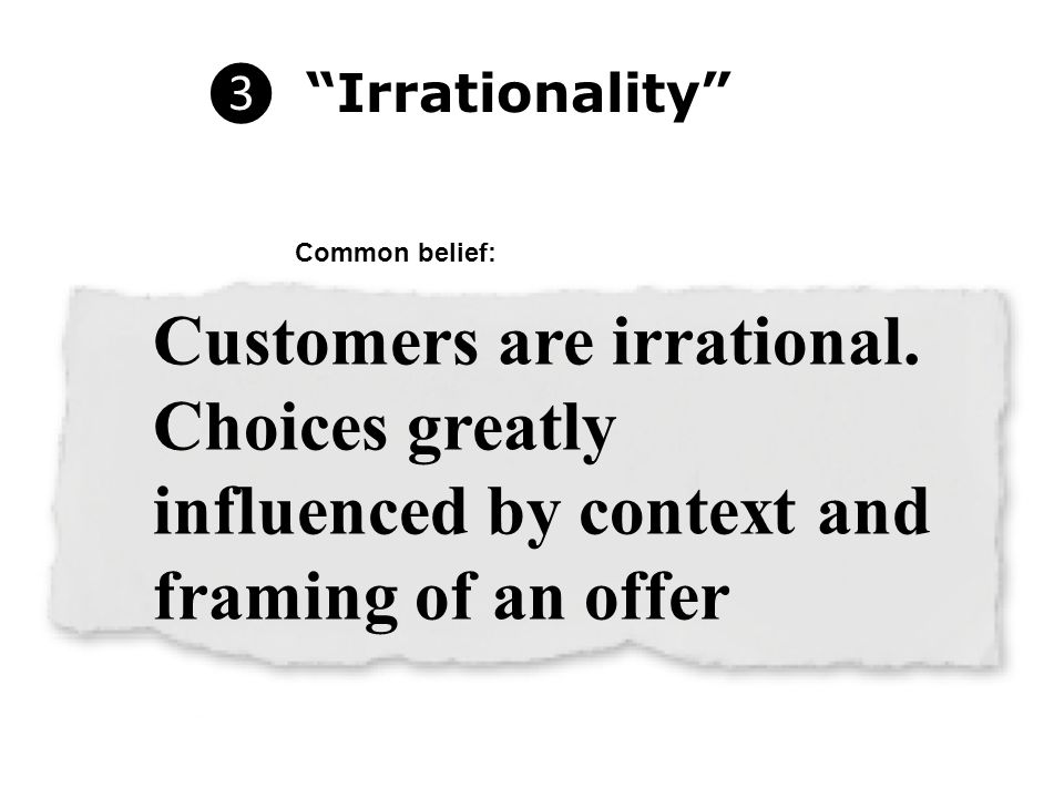"❸ ""Irrationality"" Customers are irrational. Choices greatly influenced by context and framing of an offer Common belief:"