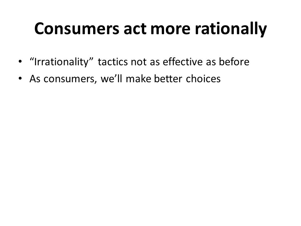 Consumers act more rationally Irrationality tactics not as effective as before As consumers, we'll make better choices