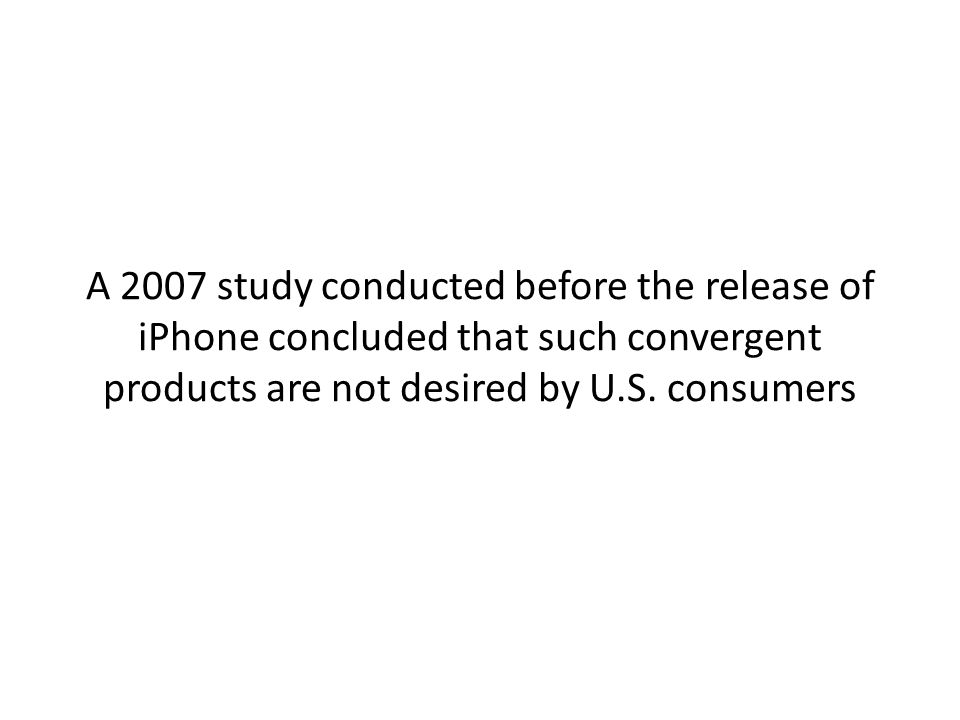 A 2007 study conducted before the release of iPhone concluded that such convergent products are not desired by U.S.