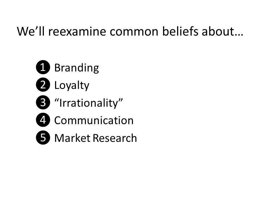 "We'll reexamine common beliefs about… ❶ Branding ❷ Loyalty ❸ ""Irrationality"" ❹ Communication ❺ Market Research"