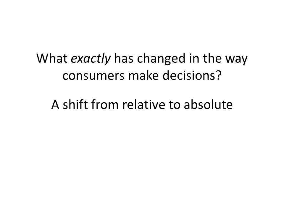 What exactly has changed in the way consumers make decisions A shift from relative to absolute