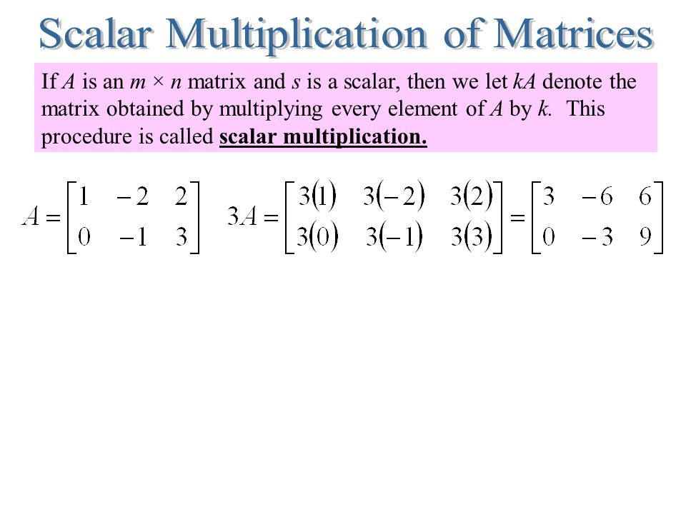 If A is an m × n matrix and s is a scalar, then we let kA denote the matrix obtained by multiplying every element of A by k. This procedure is called