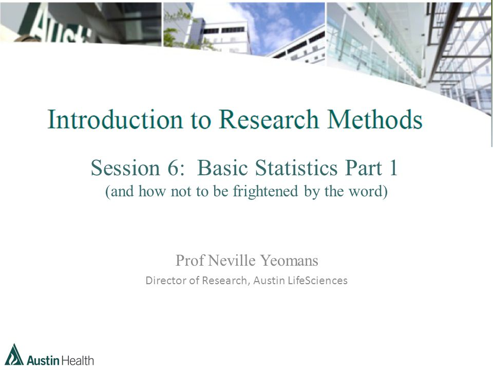 Session 6: Basic Statistics Part 1 (and how not to be frightened by the word) Prof Neville Yeomans Director of Research, Austin LifeSciences