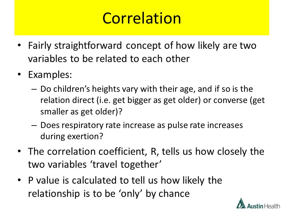 Correlation Fairly straightforward concept of how likely are two variables to be related to each other Examples: – Do children's heights vary with their age, and if so is the relation direct (i.e.