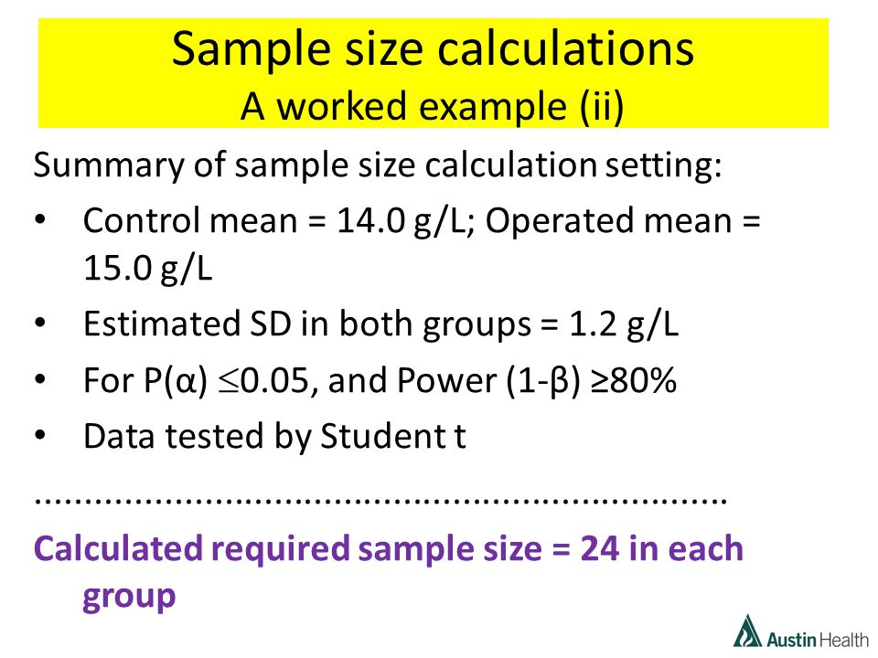 Sample size calculations A worked example (ii) Summary of sample size calculation setting: Control mean = 14.0 g/L; Operated mean = 15.0 g/L Estimated SD in both groups = 1.2 g/L For P(α)  0.05, and Power (1-β) ≥80% Data tested by Student t......................................................................