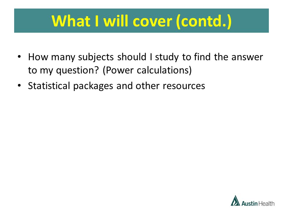 What I will cover (contd.) How many subjects should I study to find the answer to my question.