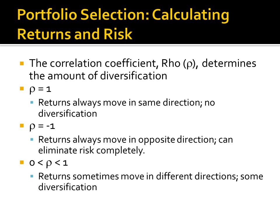  The correlation coefficient, Rho (  ), determines the amount of diversification   = 1  Returns always move in same direction; no diversification   = -1  Returns always move in opposite direction; can eliminate risk completely.