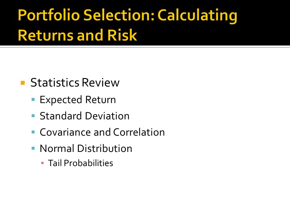  Statistics Review  Expected Return  Standard Deviation  Covariance and Correlation  Normal Distribution ▪ Tail Probabilities