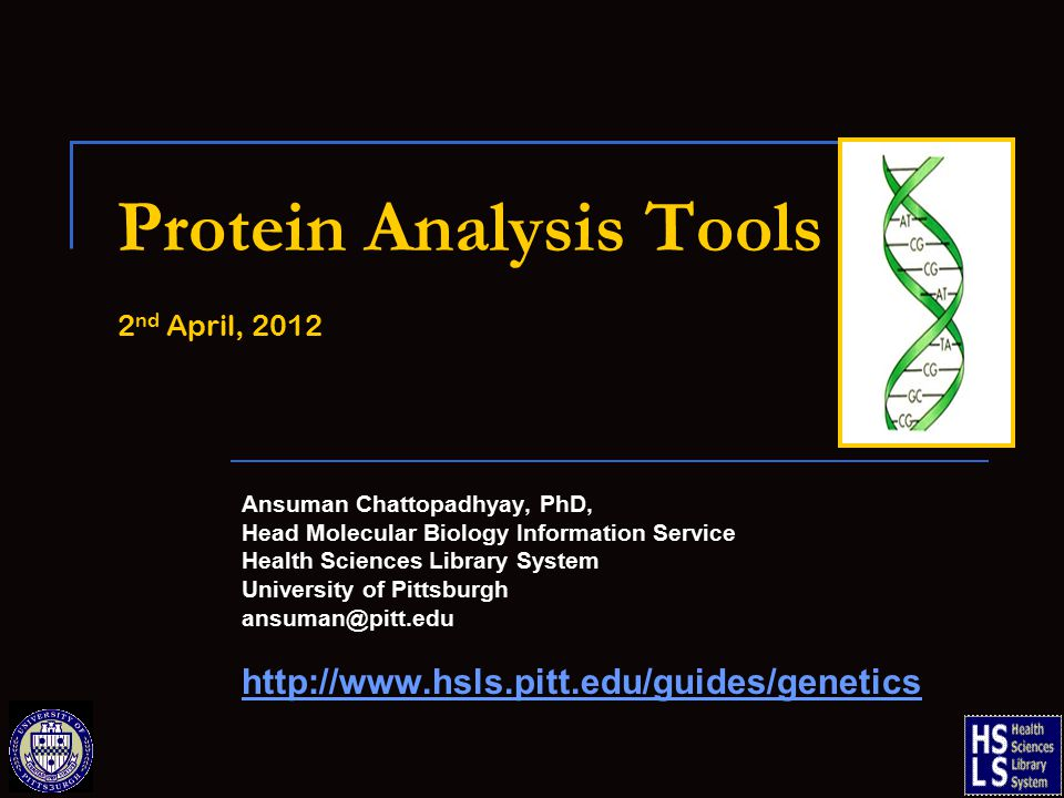 Protein Analysis Tools 2 nd April, 2012 Ansuman Chattopadhyay, PhD, Head Molecular Biology Information Service Health Sciences Library System University of Pittsburgh ansuman@pitt.edu http://www.hsls.pitt.edu/guides/genetics