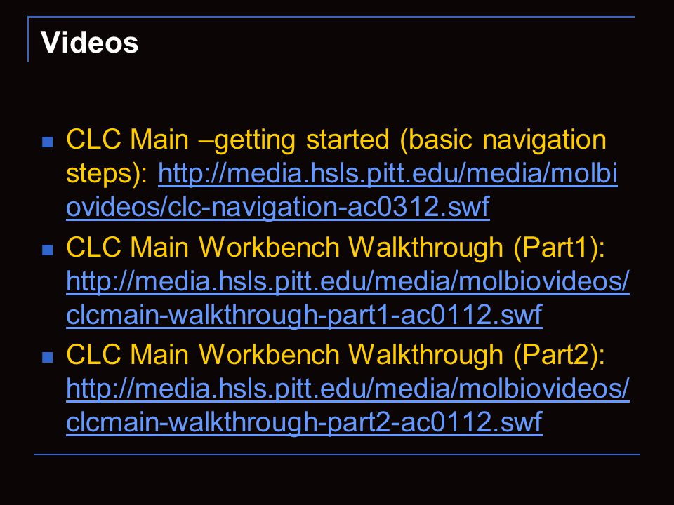 CLC Main –getting started (basic navigation steps): http://media.hsls.pitt.edu/media/molbi ovideos/clc-navigation-ac0312.swfhttp://media.hsls.pitt.edu/media/molbi ovideos/clc-navigation-ac0312.swf CLC Main Workbench Walkthrough (Part1): http://media.hsls.pitt.edu/media/molbiovideos/ clcmain-walkthrough-part1-ac0112.swf http://media.hsls.pitt.edu/media/molbiovideos/ clcmain-walkthrough-part1-ac0112.swf CLC Main Workbench Walkthrough (Part2): http://media.hsls.pitt.edu/media/molbiovideos/ clcmain-walkthrough-part2-ac0112.swf http://media.hsls.pitt.edu/media/molbiovideos/ clcmain-walkthrough-part2-ac0112.swf Videos