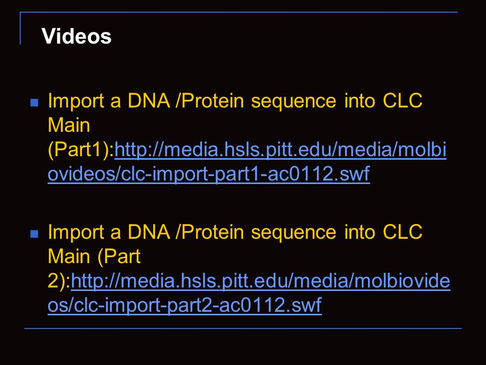 Import a DNA /Protein sequence into CLC Main (Part1):http://media.hsls.pitt.edu/media/molbi ovideos/clc-import-part1-ac0112.swfhttp://media.hsls.pitt.edu/media/molbi ovideos/clc-import-part1-ac0112.swf Import a DNA /Protein sequence into CLC Main (Part 2):http://media.hsls.pitt.edu/media/molbiovide os/clc-import-part2-ac0112.swfhttp://media.hsls.pitt.edu/media/molbiovide os/clc-import-part2-ac0112.swf Videos