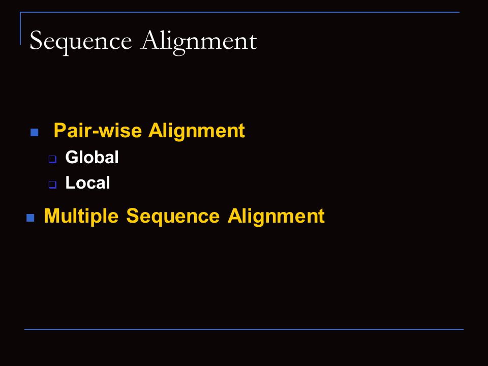Sequence Alignment Pair-wise Alignment  Global  Local Multiple Sequence Alignment
