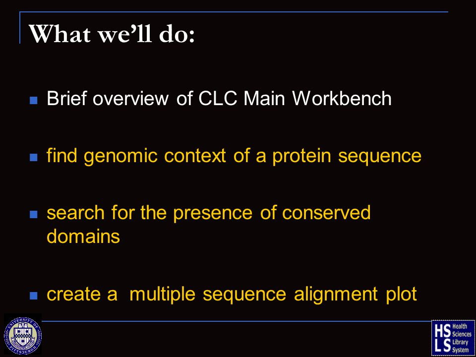 What we'll do: Brief overview of CLC Main Workbench find genomic context of a protein sequence search for the presence of conserved domains create a multiple sequence alignment plot