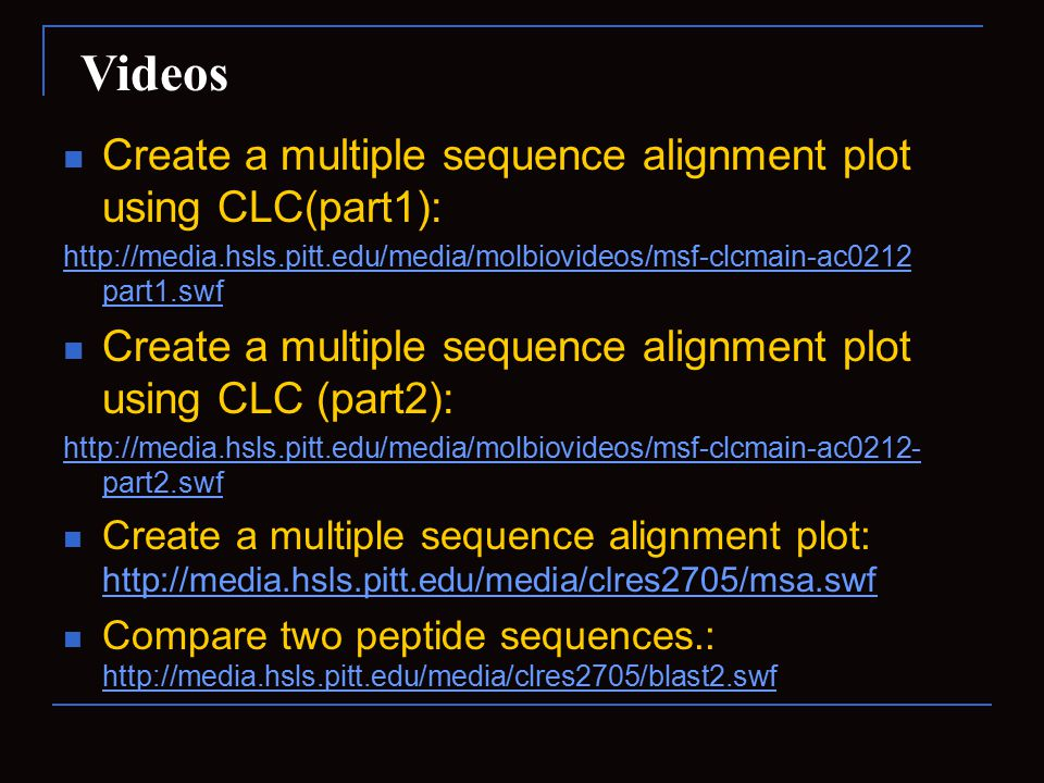Create a multiple sequence alignment plot using CLC(part1): http://media.hsls.pitt.edu/media/molbiovideos/msf-clcmain-ac0212 part1.swf Create a multiple sequence alignment plot using CLC (part2): http://media.hsls.pitt.edu/media/molbiovideos/msf-clcmain-ac0212- part2.swf Create a multiple sequence alignment plot: http://media.hsls.pitt.edu/media/clres2705/msa.swf http://media.hsls.pitt.edu/media/clres2705/msa.swf Compare two peptide sequences.: http://media.hsls.pitt.edu/media/clres2705/blast2.swf http://media.hsls.pitt.edu/media/clres2705/blast2.swf Videos