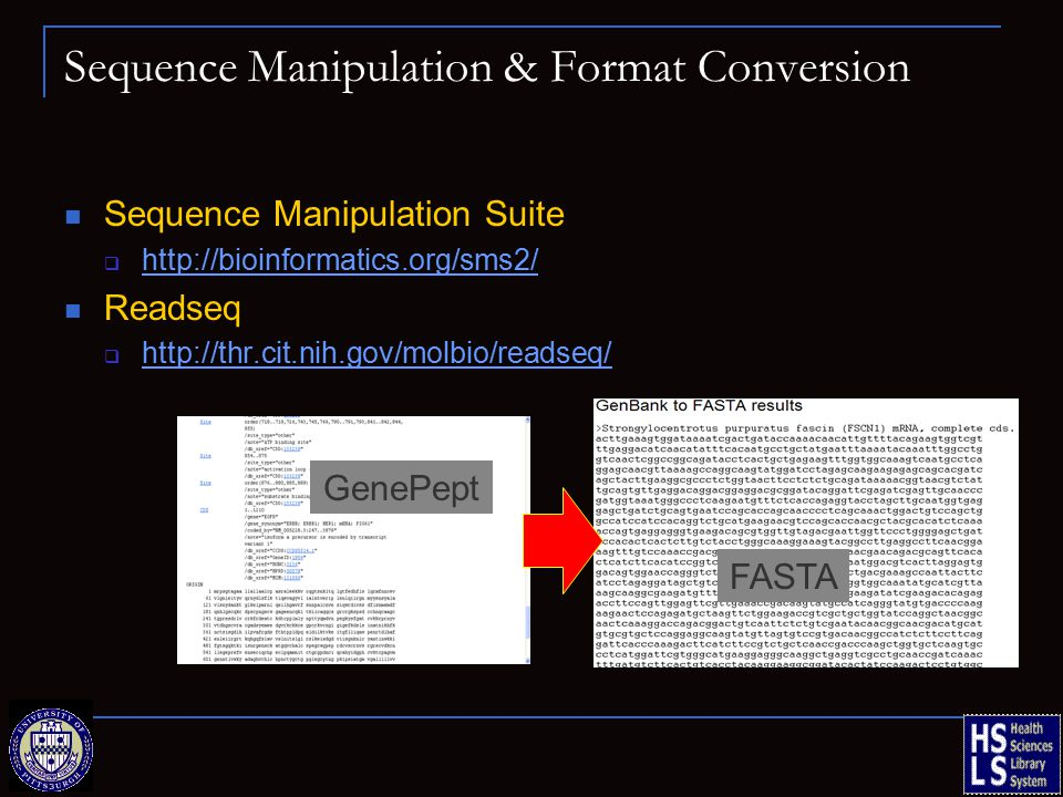 Sequence Manipulation & Format Conversion Sequence Manipulation Suite  http://bioinformatics.org/sms2/ http://bioinformatics.org/sms2/ Readseq  http://thr.cit.nih.gov/molbio/readseq/ http://thr.cit.nih.gov/molbio/readseq/ GenePept FASTA