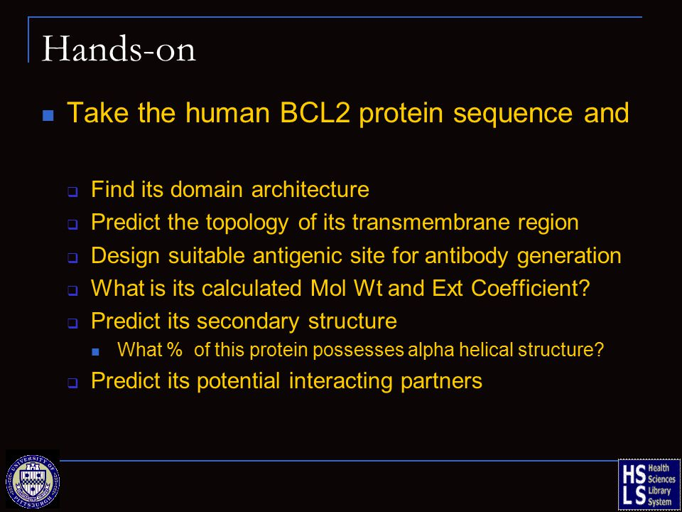 Hands-on Take the human BCL2 protein sequence and  Find its domain architecture  Predict the topology of its transmembrane region  Design suitable antigenic site for antibody generation  What is its calculated Mol Wt and Ext Coefficient.