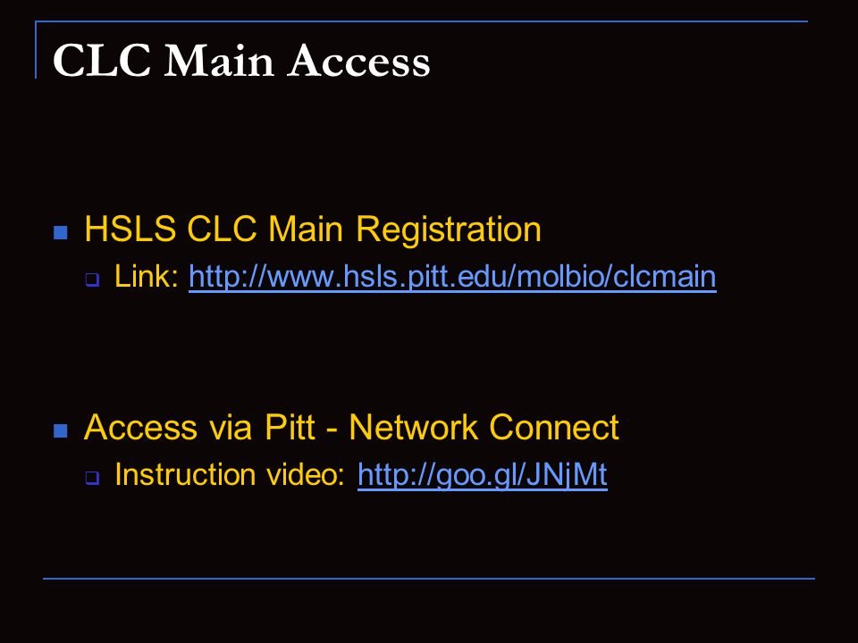 CLC Main Access HSLS CLC Main Registration  Link: http://www.hsls.pitt.edu/molbio/clcmainhttp://www.hsls.pitt.edu/molbio/clcmain Access via Pitt - Network Connect  Instruction video: http://goo.gl/JNjMthttp://goo.gl/JNjMt