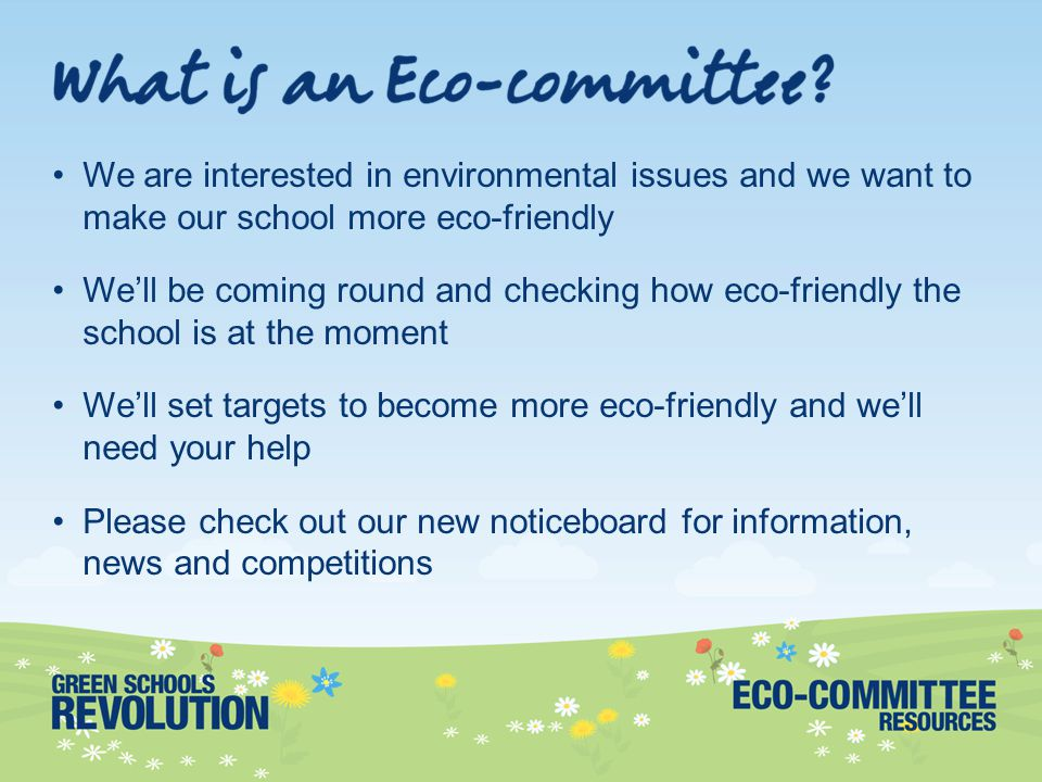 We are interested in environmental issues and we want to make our school more eco-friendly We'll be coming round and checking how eco-friendly the school is at the moment We'll set targets to become more eco-friendly and we'll need your help Please check out our new noticeboard for information, news and competitions