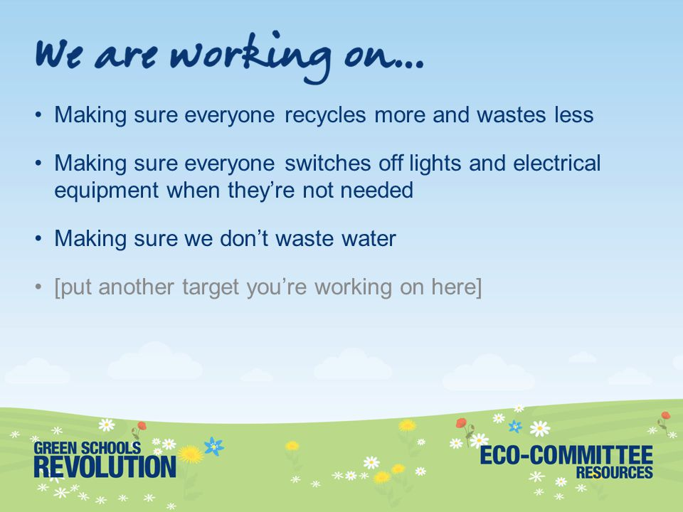 Making sure everyone recycles more and wastes less Making sure everyone switches off lights and electrical equipment when they're not needed Making sure we don't waste water [put another target you're working on here]