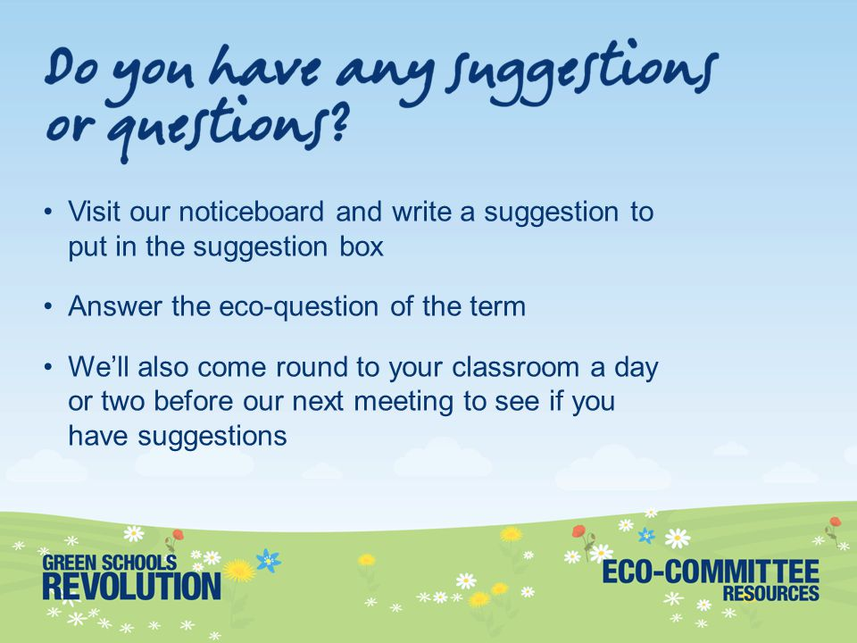 Visit our noticeboard and write a suggestion to put in the suggestion box Answer the eco-question of the term We'll also come round to your classroom a day or two before our next meeting to see if you have suggestions