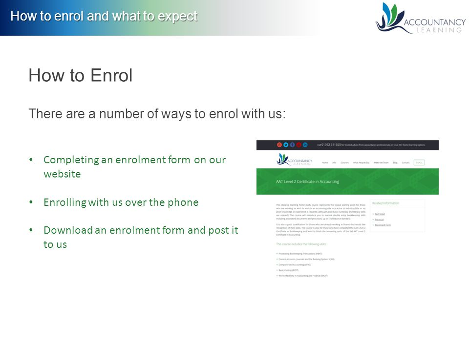 How to enrol and what to expect How to Enrol There are a number of ways to enrol with us: Completing an enrolment form on our website Enrolling with us over the phone Download an enrolment form and post it to us