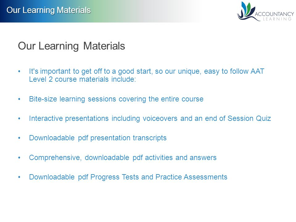 Our Learning Materials It s important to get off to a good start, so our unique, easy to follow AAT Level 2 course materials include: Bite-size learning sessions covering the entire course Interactive presentations including voiceovers and an end of Session Quiz Downloadable pdf presentation transcripts Comprehensive, downloadable pdf activities and answers Downloadable pdf Progress Tests and Practice Assessments