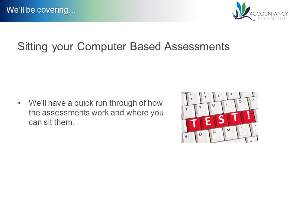 We'll be covering… Sitting your Computer Based Assessments We ll have a quick run through of how the assessments work and where you can sit them.