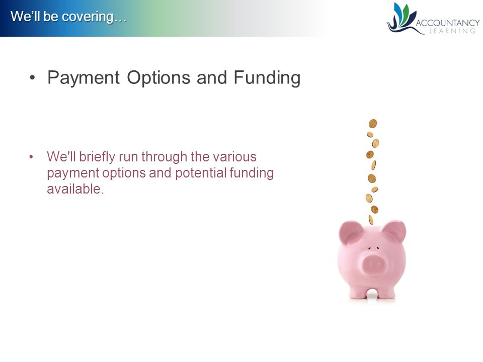 We'll be covering… Payment Options and Funding We ll briefly run through the various payment options and potential funding available.