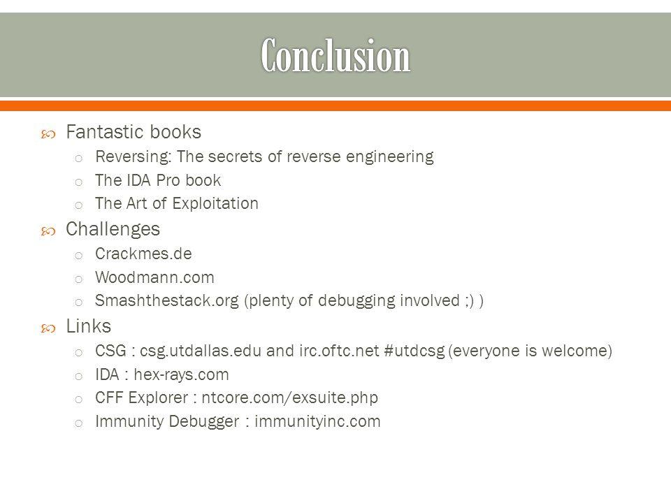  Fantastic books o Reversing: The secrets of reverse engineering o The IDA Pro book o The Art of Exploitation  Challenges o Crackmes.de o Woodmann.com o Smashthestack.org (plenty of debugging involved ;) )  Links o CSG : csg.utdallas.edu and irc.oftc.net #utdcsg (everyone is welcome) o IDA : hex-rays.com o CFF Explorer : ntcore.com/exsuite.php o Immunity Debugger : immunityinc.com