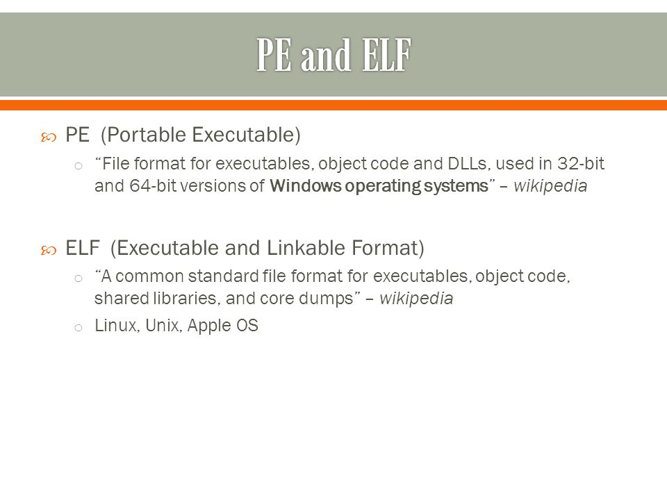  PE (Portable Executable) o File format for executables, object code and DLLs, used in 32-bit and 64-bit versions of Windows operating systems – wikipedia  ELF (Executable and Linkable Format) o A common standard file format for executables, object code, shared libraries, and core dumps – wikipedia o Linux, Unix, Apple OS