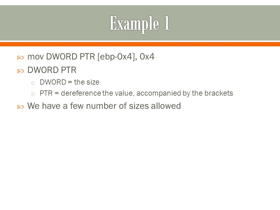  mov DWORD PTR [ebp-0x4], 0x4  DWORD PTR o DWORD = the size o PTR = dereference the value, accompanied by the brackets  We have a few number of sizes allowed