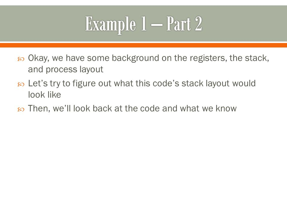  Okay, we have some background on the registers, the stack, and process layout  Let's try to figure out what this code's stack layout would look like  Then, we'll look back at the code and what we know